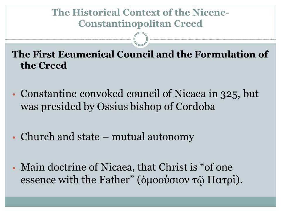 The Historical Context of the Nicene- Constantinopolitan Creed The First Ecumenical Council and the Formulation of the Creed Constantine convoked council of Nicaea in 325, but was presided by Ossius bishop of Cordoba Church and state – mutual autonomy Main doctrine of Nicaea, that Christ is of one essence with the Father ( ὁ μοούσιον τ ῷ Πατρί).