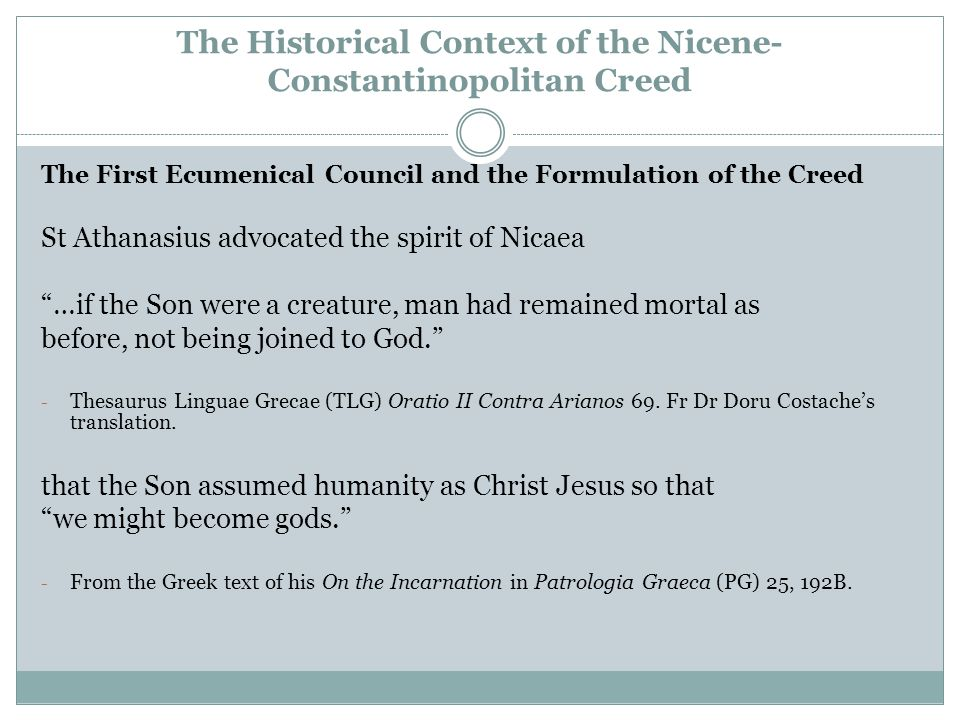 The Historical Context of the Nicene- Constantinopolitan Creed The First Ecumenical Council and the Formulation of the Creed St Athanasius advocated the spirit of Nicaea …if the Son were a creature, man had remained mortal as before, not being joined to God. - Thesaurus Linguae Grecae (TLG) Oratio II Contra Arianos 69.