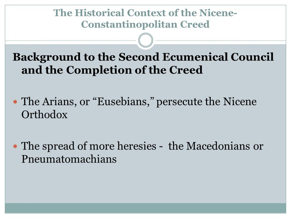 The Historical Context of the Nicene- Constantinopolitan Creed Background to the Second Ecumenical Council and the Completion of the Creed The Arians, or Eusebians, persecute the Nicene Orthodox The spread of more heresies - the Macedonians or Pneumatomachians