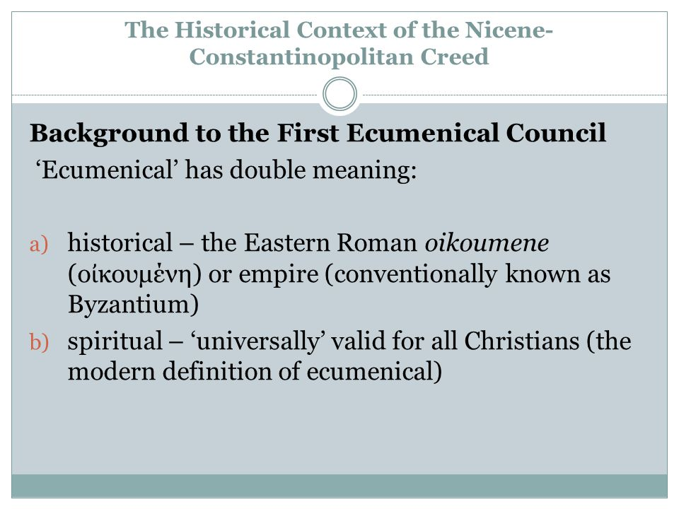 The Historical Context of the Nicene- Constantinopolitan Creed Background to the First Ecumenical Council 'Ecumenical' has double meaning: a) historical – the Eastern Roman oikoumene (ο ἰ κουμένη) or empire (conventionally known as Byzantium) b) spiritual – 'universally' valid for all Christians (the modern definition of ecumenical)
