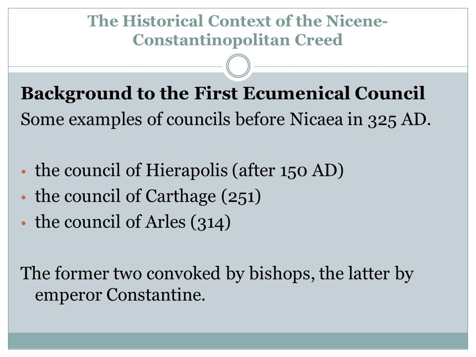 The Historical Context of the Nicene- Constantinopolitan Creed Background to the First Ecumenical Council Some examples of councils before Nicaea in 325 AD.