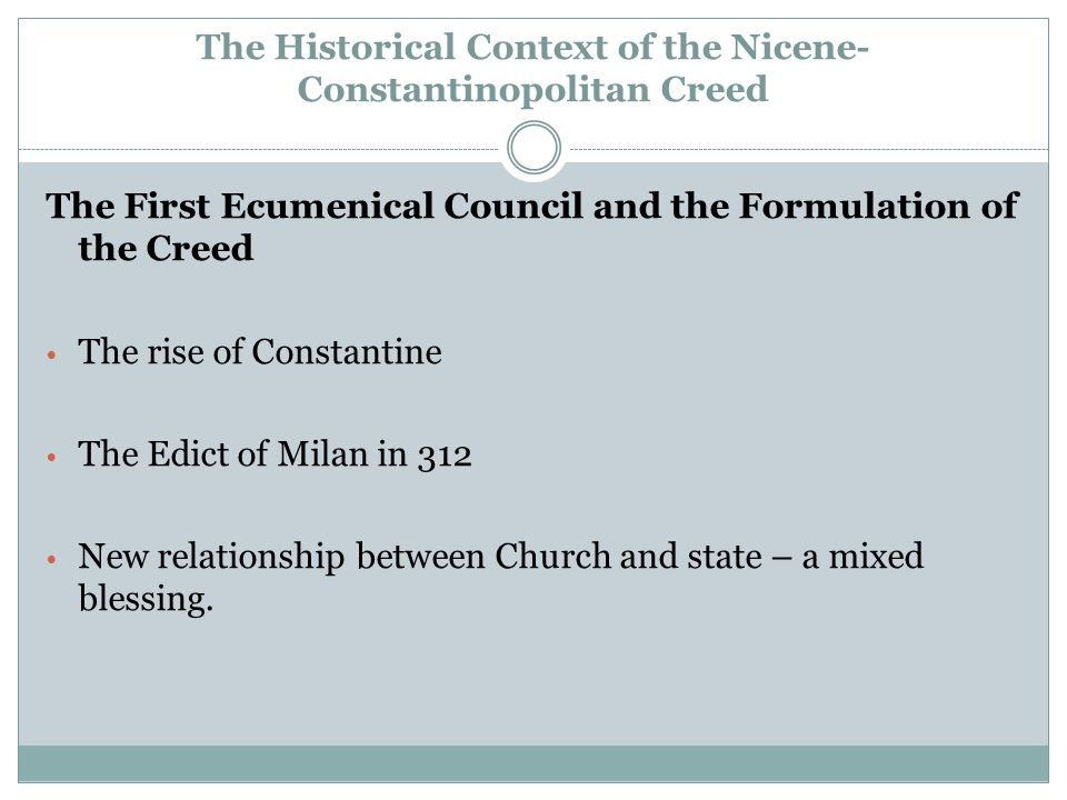 The Historical Context of the Nicene- Constantinopolitan Creed The First Ecumenical Council and the Formulation of the Creed The rise of Constantine The Edict of Milan in 312 New relationship between Church and state – a mixed blessing.