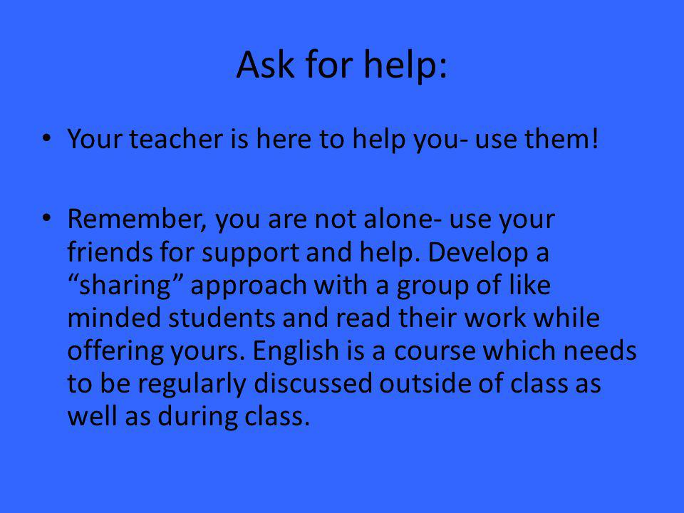 Ask for help: Your teacher is here to help you- use them.