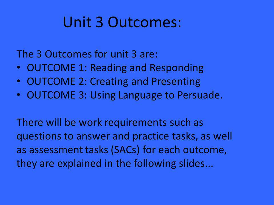 Unit 3 Outcomes: The 3 Outcomes for unit 3 are: OUTCOME 1: Reading and Responding OUTCOME 2: Creating and Presenting OUTCOME 3: Using Language to Persuade.