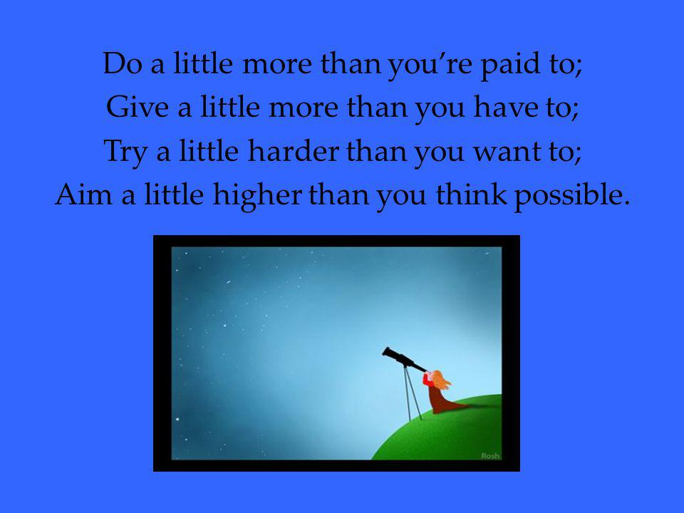 Do a little more than you're paid to; Give a little more than you have to; Try a little harder than you want to; Aim a little higher than you think possible.