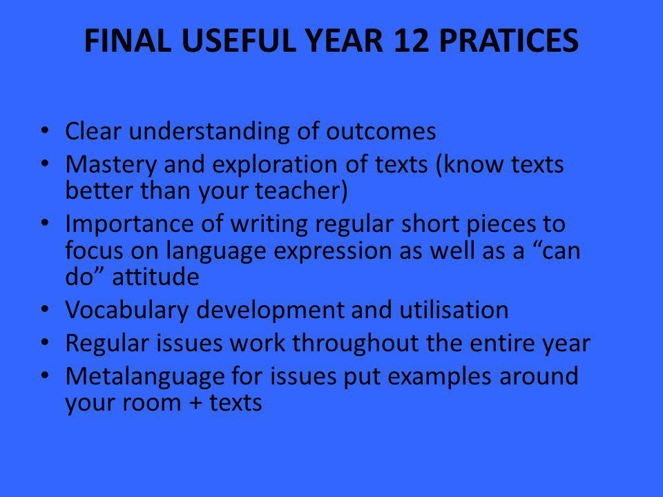 FINAL USEFUL YEAR 12 PRATICES Clear understanding of outcomes Mastery and exploration of texts (know texts better than your teacher) Importance of writing regular short pieces to focus on language expression as well as a can do attitude Vocabulary development and utilisation Regular issues work throughout the entire year Metalanguage for issues put examples around your room + texts