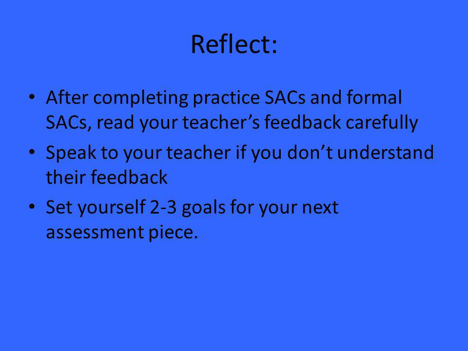 Reflect: After completing practice SACs and formal SACs, read your teacher's feedback carefully Speak to your teacher if you don't understand their feedback Set yourself 2-3 goals for your next assessment piece.