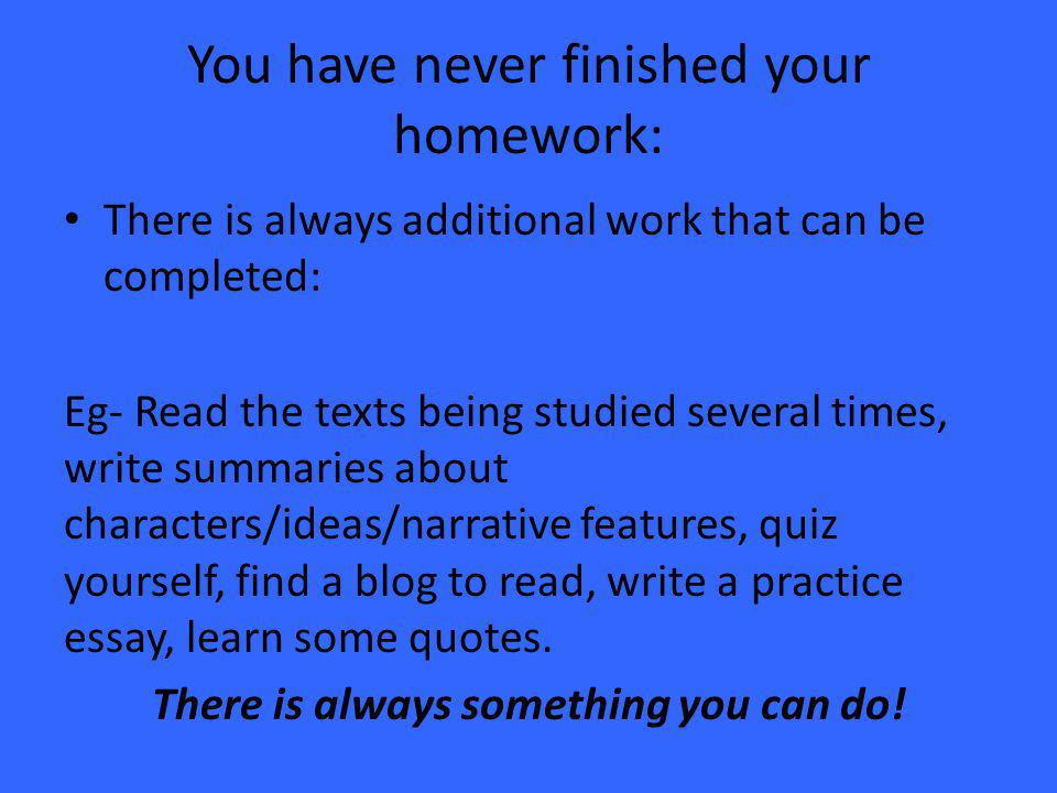 You have never finished your homework: There is always additional work that can be completed: Eg- Read the texts being studied several times, write summaries about characters/ideas/narrative features, quiz yourself, find a blog to read, write a practice essay, learn some quotes.
