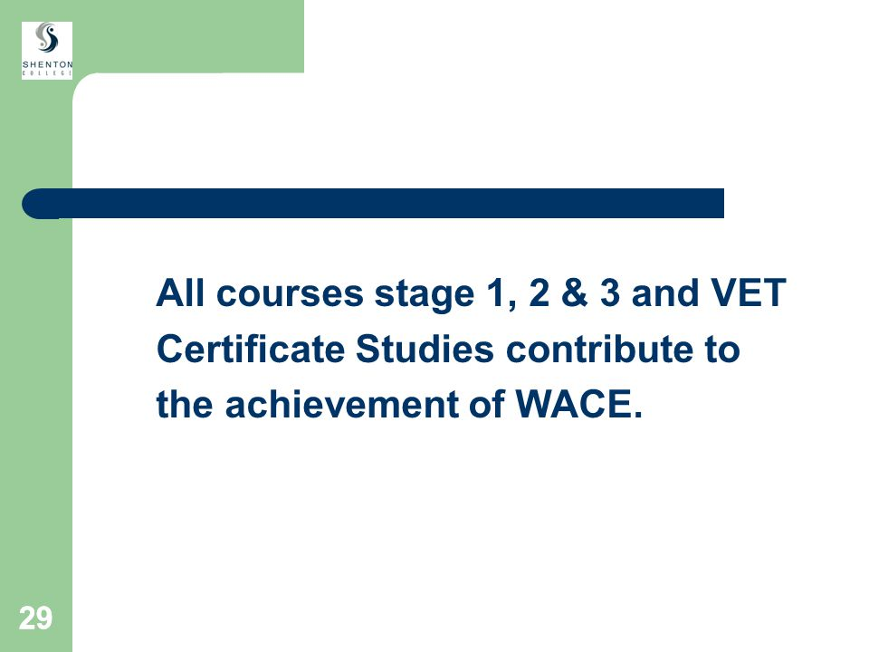 29 All courses stage 1, 2 & 3 and VET Certificate Studies contribute to the achievement of WACE.