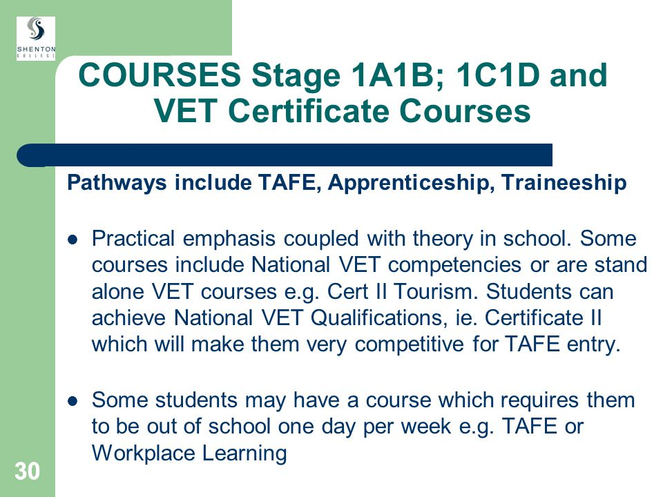 30 COURSES Stage 1A1B; 1C1D and VET Certificate Courses Pathways include TAFE, Apprenticeship, Traineeship Practical emphasis coupled with theory in school.