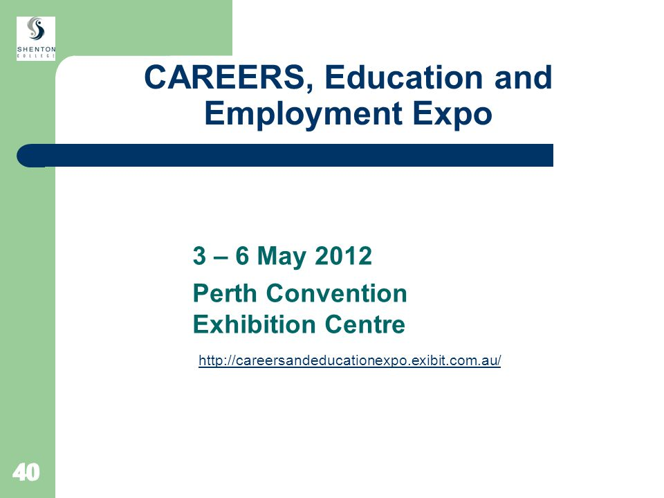 40 CAREERS, Education and Employment Expo 3 – 6 May 2012 Perth Convention Exhibition Centre http://careersandeducationexpo.exibit.com.au/