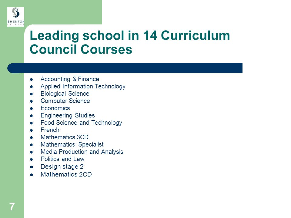 7 Leading school in 14 Curriculum Council Courses Accounting & Finance Applied Information Technology Biological Science Computer Science Economics Engineering Studies Food Science and Technology French Mathematics 3CD Mathematics: Specialist Media Production and Analysis Politics and Law Design stage 2 Mathematics 2CD
