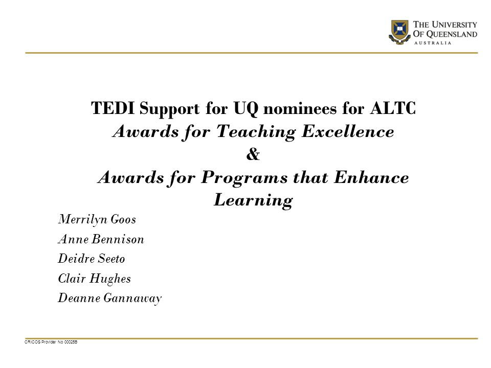 CRICOS Provider No 00025B TEDI Support for UQ nominees for ALTC Awards for Teaching Excellence & Awards for Programs that Enhance Learning Merrilyn Goos Anne Bennison Deidre Seeto Clair Hughes Deanne Gannaway