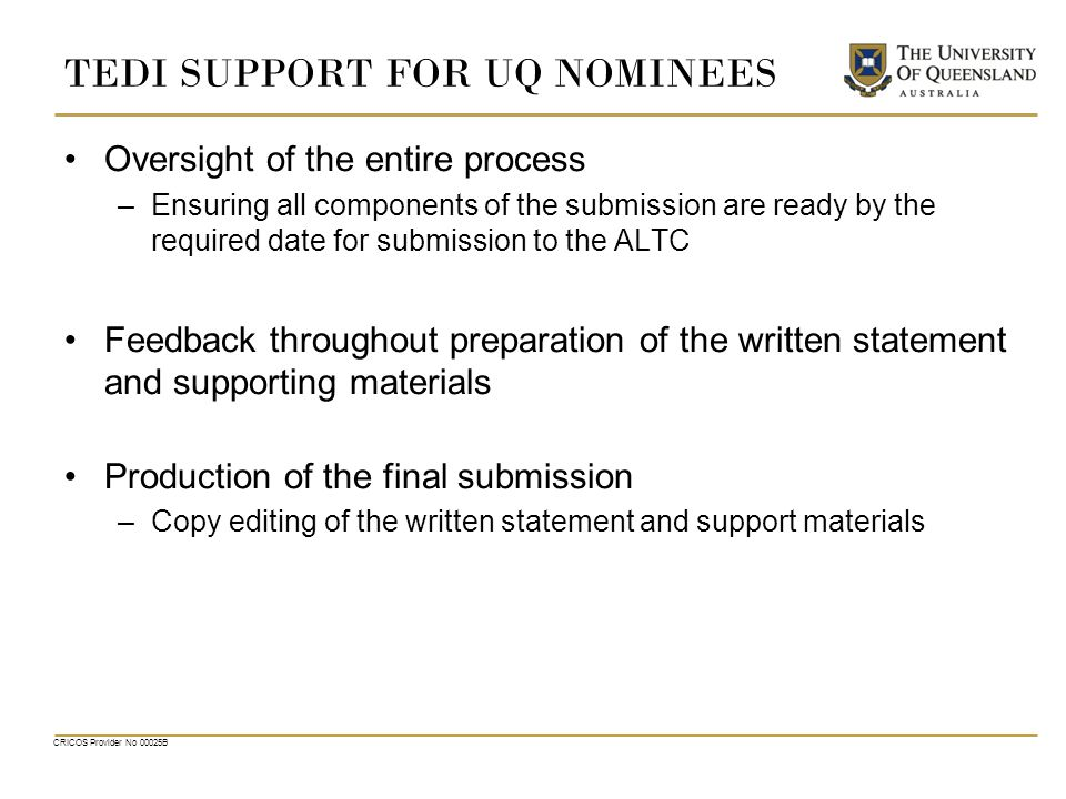 CRICOS Provider No 00025B TEDI SUPPORT FOR UQ NOMINEES Oversight of the entire process –Ensuring all components of the submission are ready by the required date for submission to the ALTC Feedback throughout preparation of the written statement and supporting materials Production of the final submission –Copy editing of the written statement and support materials