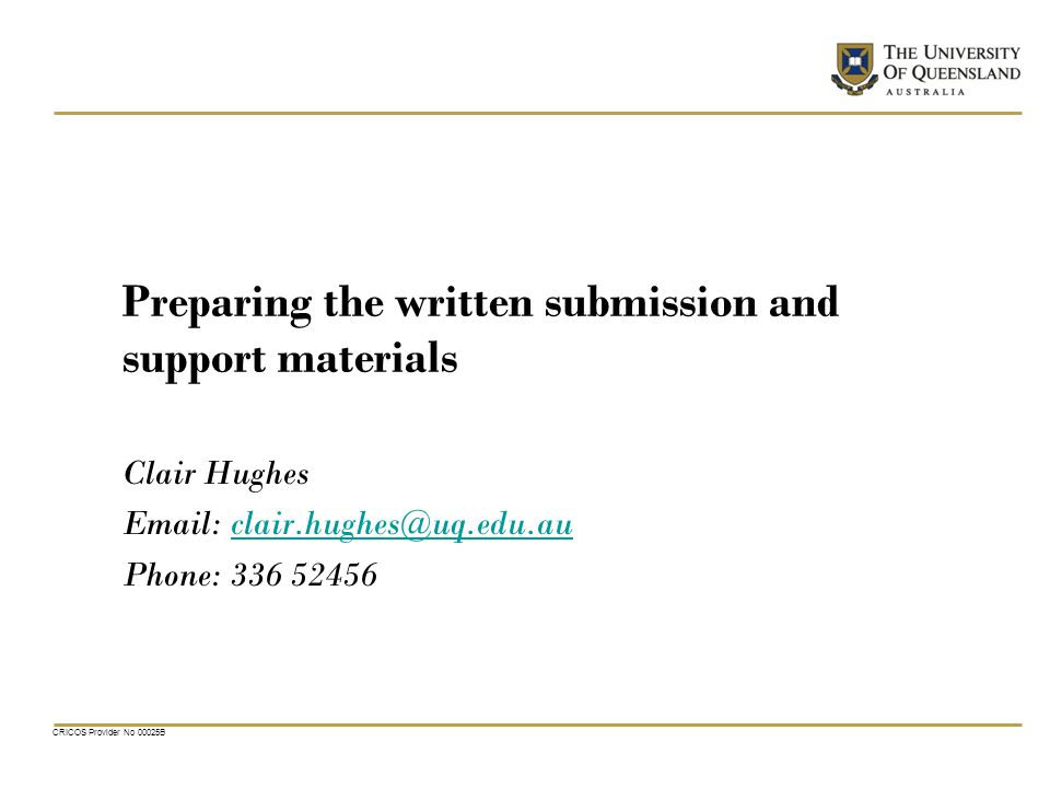 CRICOS Provider No 00025B Preparing the written submission and support materials Clair Hughes Email: clair.hughes@uq.edu.auclair.hughes@uq.edu.au Phone: 336 52456