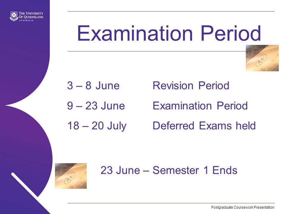 Postgraduate Coursework Presentation Examination Period 3 – 8JuneRevision Period 9 – 23 JuneExamination Period 18 – 20 JulyDeferred Exams held 23 June – Semester 1 Ends