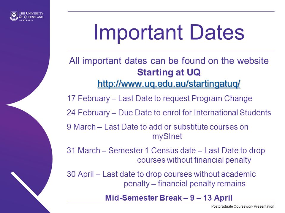 Postgraduate Coursework Presentation Important Dates http://www.uq.edu.au/startingatuq/ http://www.uq.edu.au/startingatuq/ All important dates can be found on the website Starting at UQ http://www.uq.edu.au/startingatuq/ http://www.uq.edu.au/startingatuq/ 17 February – Last Date to request Program Change 24 February – Due Date to enrol for International Students 9 March – Last Date to add or substitute courses on mySInet 31 March – Semester 1 Census date – Last Date to drop courses without financial penalty 30 April – Last date to drop courses without academic penalty – financial penalty remains Mid-Semester Break – 9 – 13 April