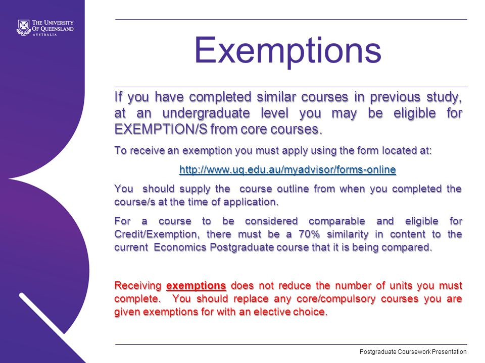 Postgraduate Coursework Presentation Exemptions If you have completed similar courses in previous study, at an undergraduate level you may be eligible for EXEMPTION/S from core courses.