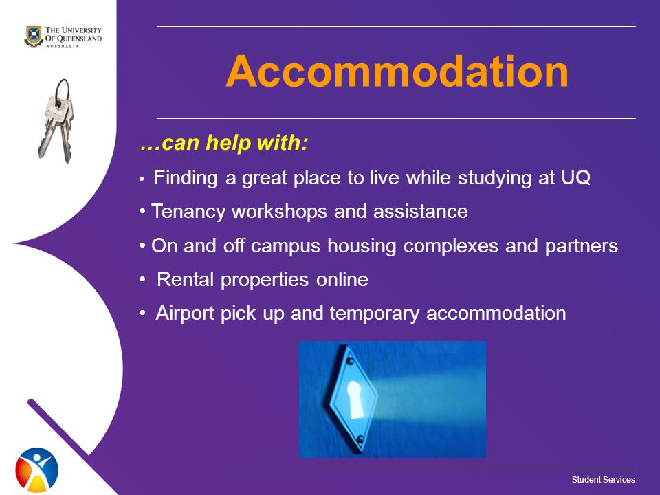 …can help with: Finding a great place to live while studying at UQ Tenancy workshops and assistance On and off campus housing complexes and partners Rental properties online Airport pick up and temporary accommodation Accommodation