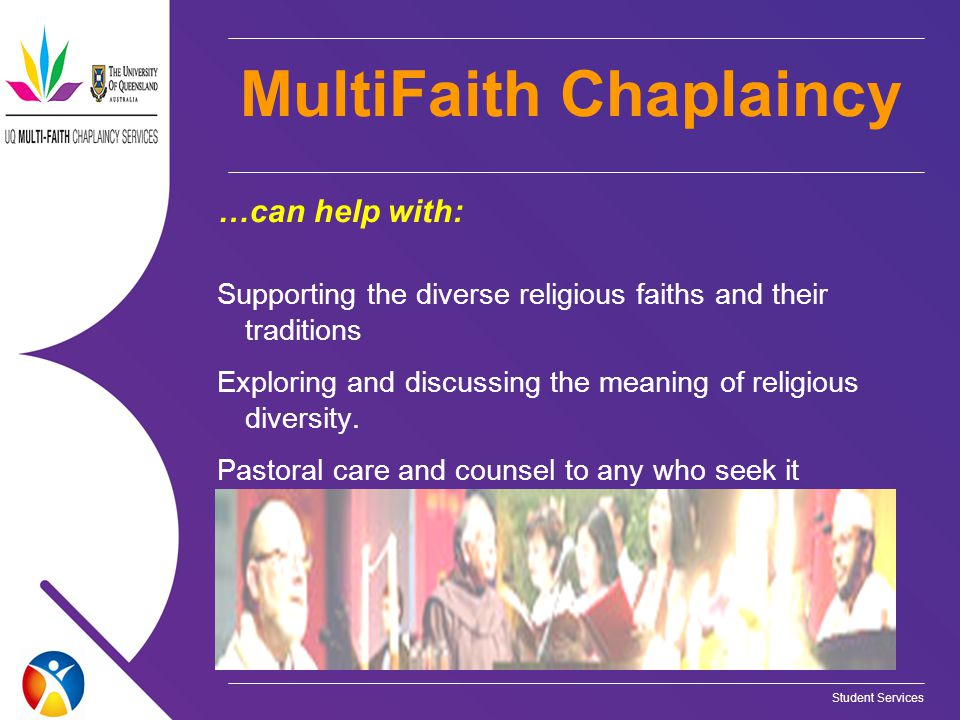 Student Services MultiFaith Chaplaincy …can help with: Supporting the diverse religious faiths and their traditions Exploring and discussing the meaning of religious diversity.