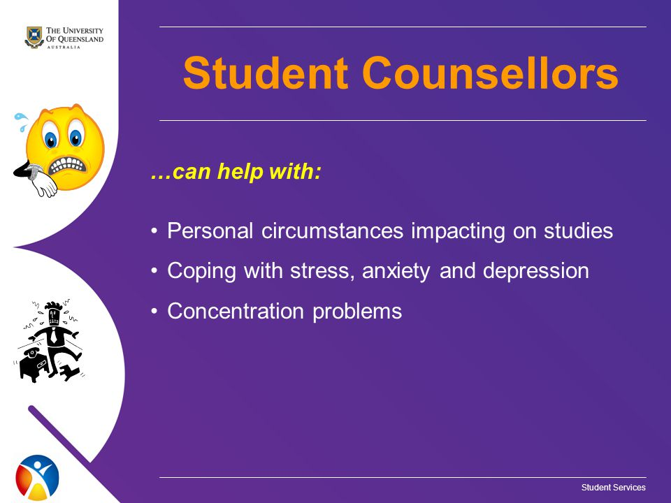 Student Services …can help with: Personal circumstances impacting on studies Coping with stress, anxiety and depression Concentration problems Student Counsellors