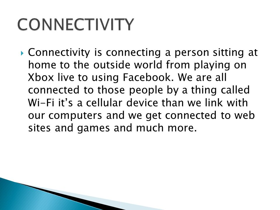  Connectivity is connecting a person sitting at home to the outside world from playing on Xbox live to using Facebook.