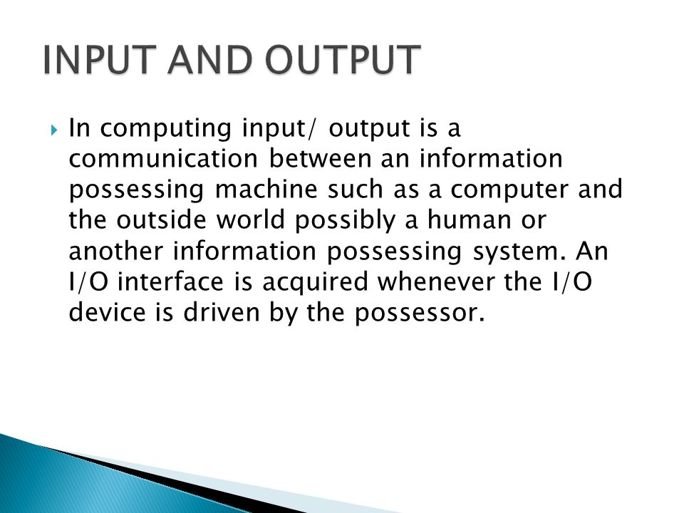  In computing input/ output is a communication between an information possessing machine such as a computer and the outside world possibly a human or another information possessing system.