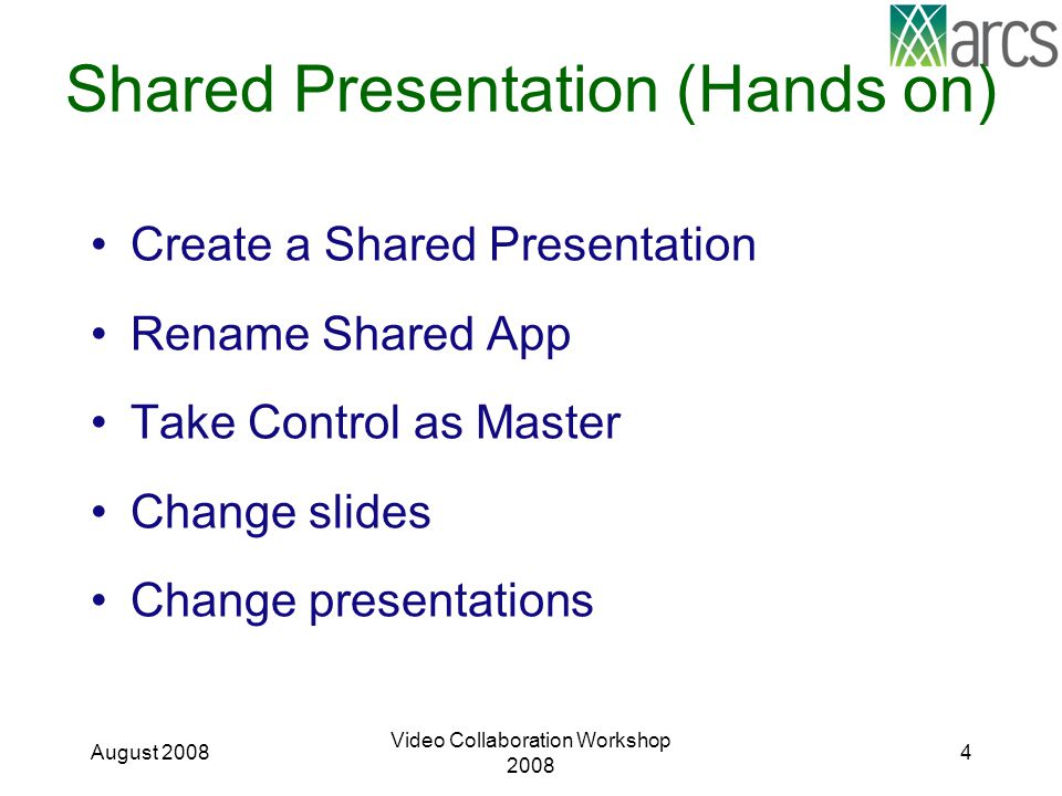 Shared Presentation (Hands on) Create a Shared Presentation Rename Shared App Take Control as Master Change slides Change presentations August 2008 Video Collaboration Workshop 2008 4