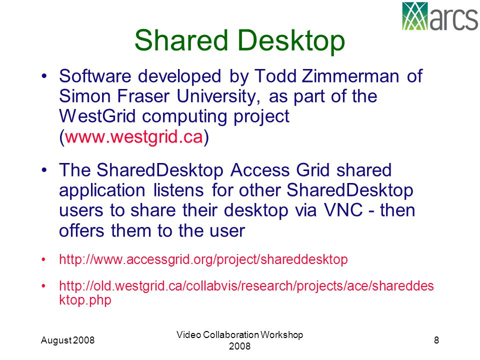 Shared Desktop Software developed by Todd Zimmerman of Simon Fraser University, as part of the WestGrid computing project (www.westgrid.ca) The SharedDesktop Access Grid shared application listens for other SharedDesktop users to share their desktop via VNC - then offers them to the user http://www.accessgrid.org/project/shareddesktop http://old.westgrid.ca/collabvis/research/projects/ace/shareddes ktop.php August 2008 Video Collaboration Workshop 2008 8