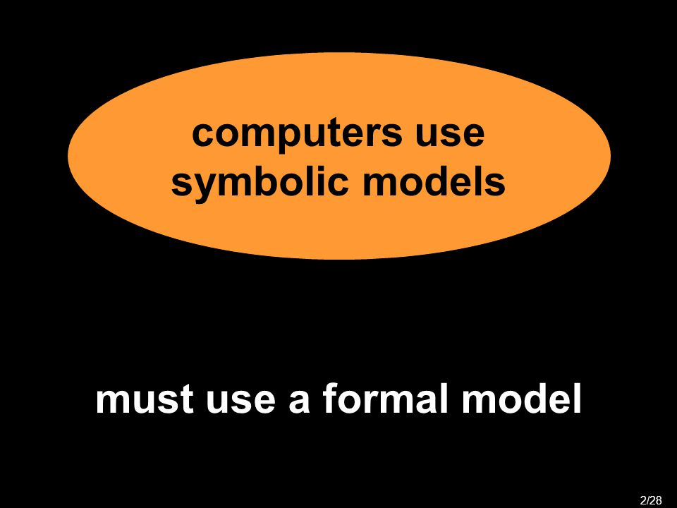 computers use symbolic models 2/28 must use a formal model