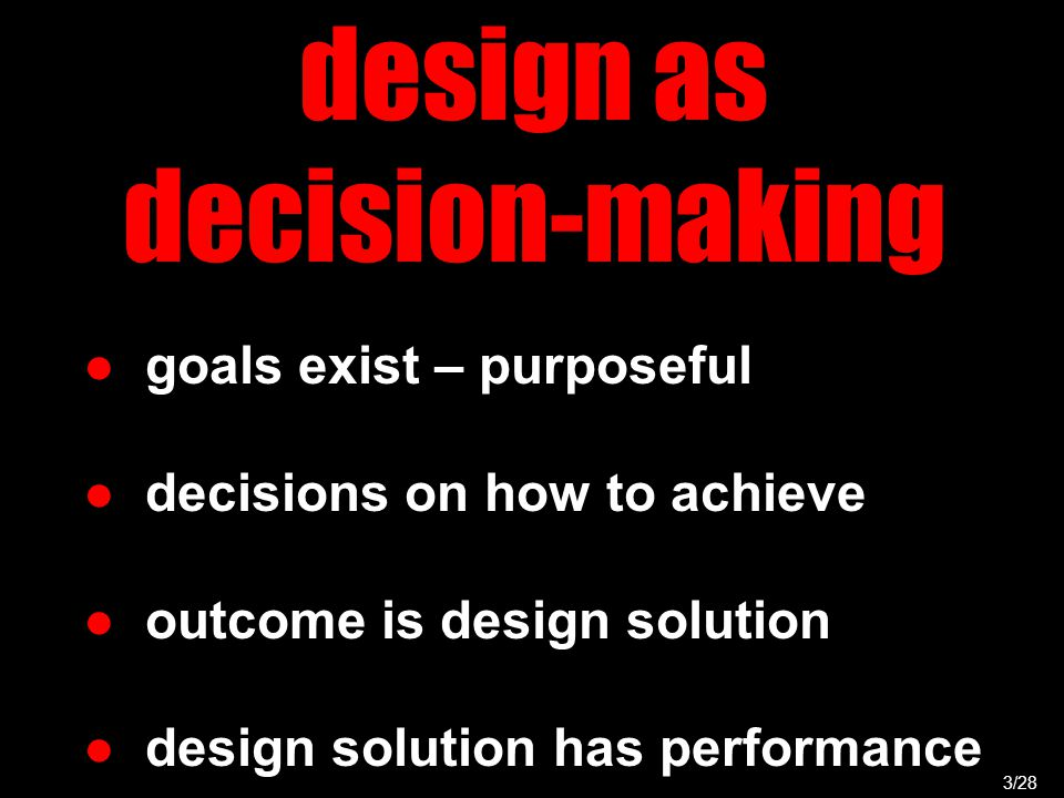 design as decision-making 3/28 ● goals exist – purposeful ● decisions on how to achieve ● outcome is design solution ● design solution has performance