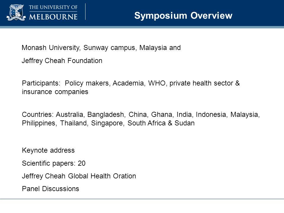 Symposium Overview Participants: Policy makers, Academia, WHO, private health sector & insurance companies Countries: Australia, Bangladesh, China, Ghana, India, Indonesia, Malaysia, Philippines, Thailand, Singapore, South Africa & Sudan Monash University, Sunway campus, Malaysia and Jeffrey Cheah Foundation Keynote address Scientific papers: 20 Jeffrey Cheah Global Health Oration Panel Discussions