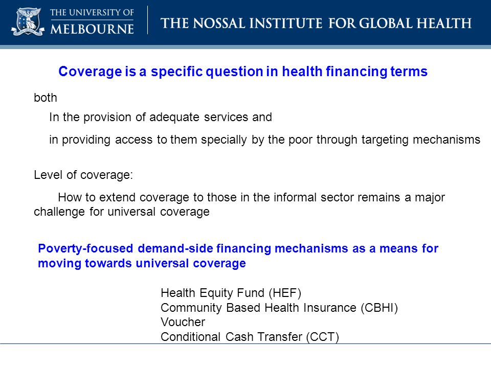 Coverage is a specific question in health financing terms both In the provision of adequate services and in providing access to them specially by the poor through targeting mechanisms Level of coverage: How to extend coverage to those in the informal sector remains a major challenge for universal coverage Poverty-focused demand-side financing mechanisms as a means for moving towards universal coverage Health Equity Fund (HEF) Community Based Health Insurance (CBHI) Voucher Conditional Cash Transfer (CCT)