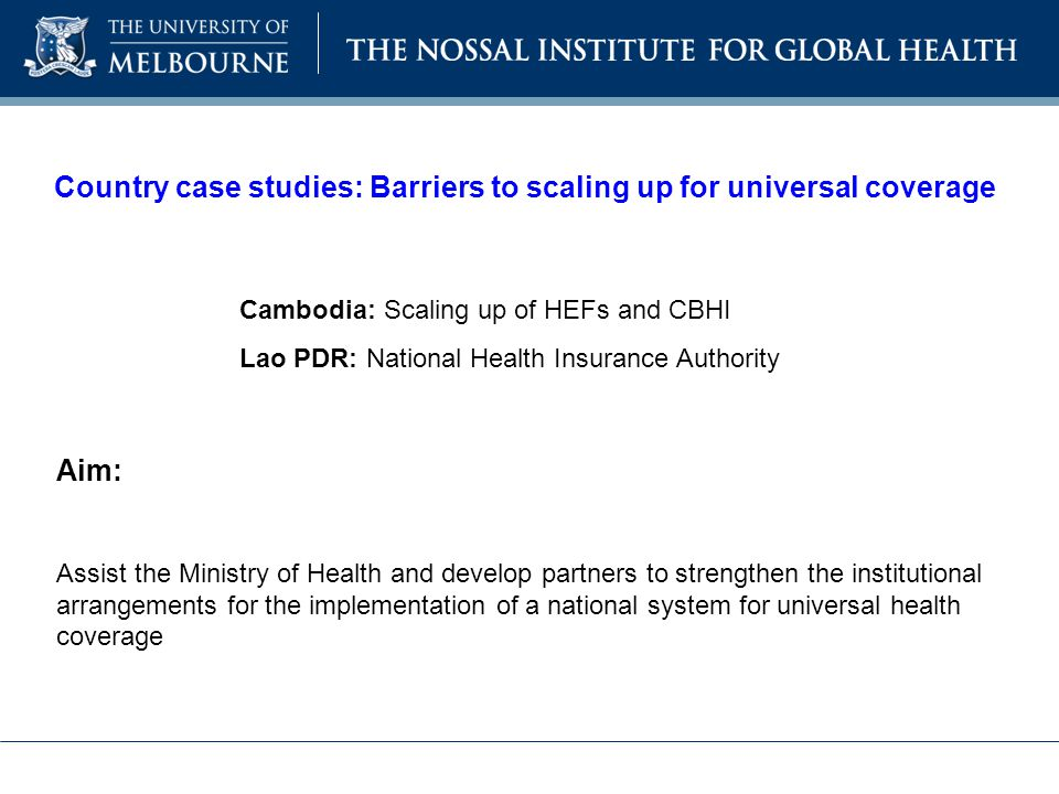Country case studies: Barriers to scaling up for universal coverage Cambodia: Scaling up of HEFs and CBHI Lao PDR: National Health Insurance Authority Aim: Assist the Ministry of Health and develop partners to strengthen the institutional arrangements for the implementation of a national system for universal health coverage