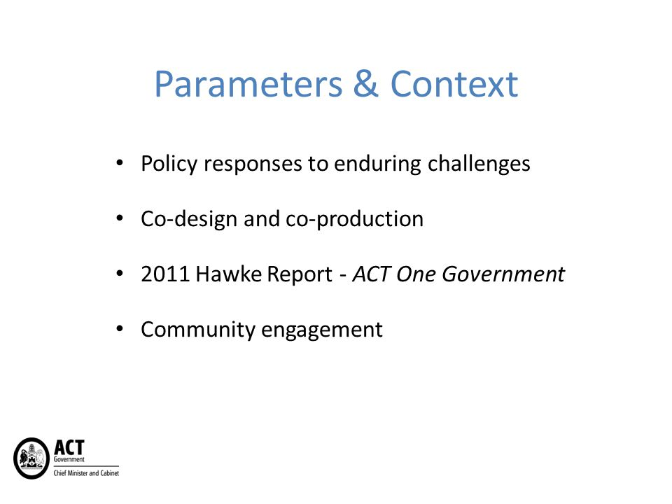 Parameters & Context Policy responses to enduring challenges Co-design and co-production 2011 Hawke Report - ACT One Government Community engagement