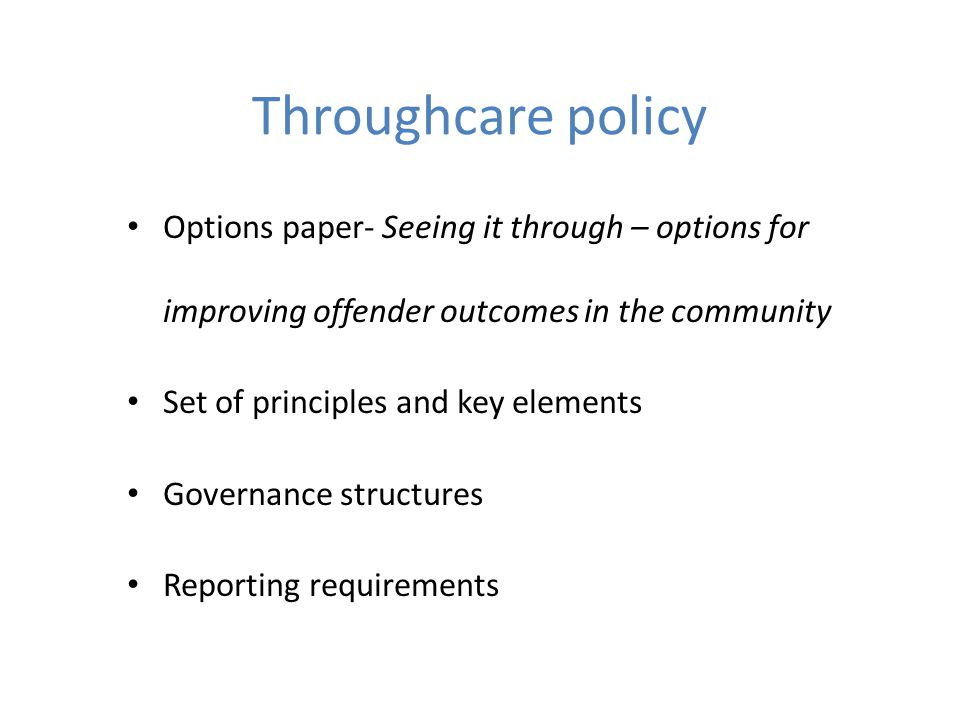 Throughcare policy Options paper- Seeing it through – options for improving offender outcomes in the community Set of principles and key elements Governance structures Reporting requirements