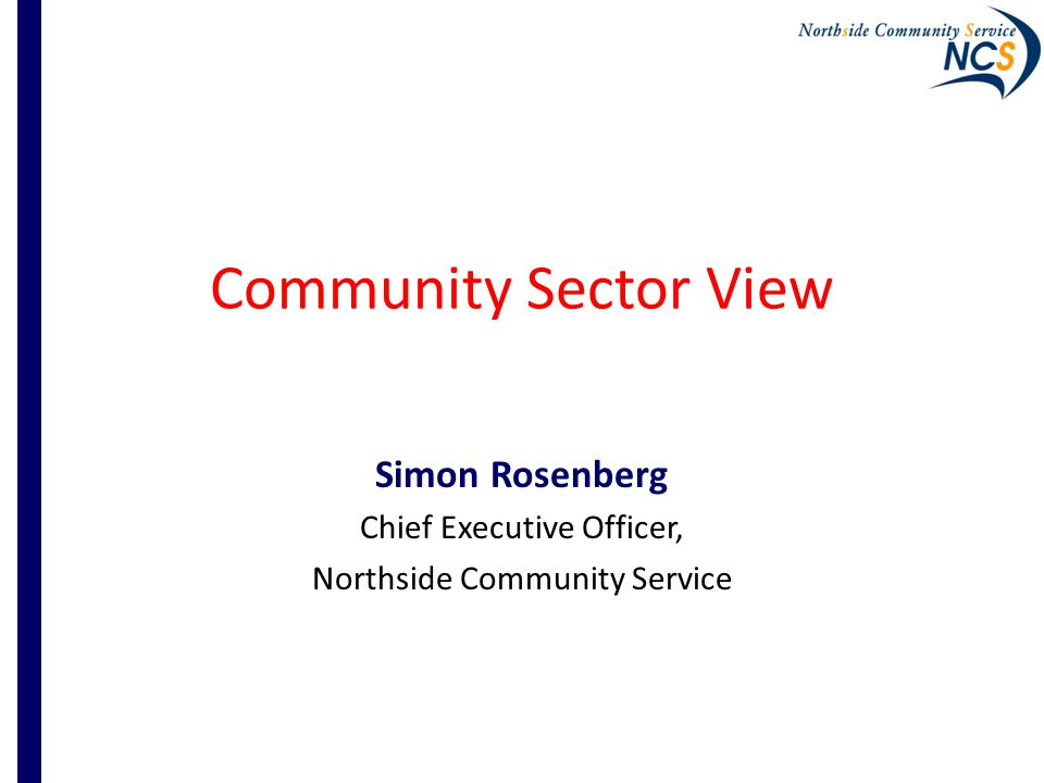 Community Sector View Simon Rosenberg Chief Executive Officer, Northside Community Service