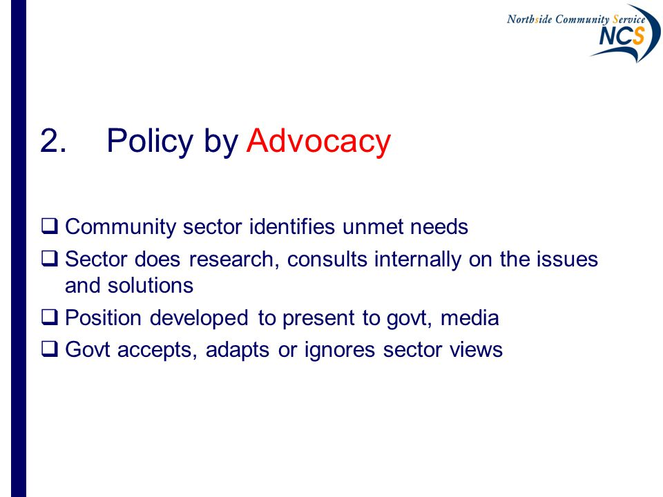 2.Policy by Advocacy  Community sector identifies unmet needs  Sector does research, consults internally on the issues and solutions  Position developed to present to govt, media  Govt accepts, adapts or ignores sector views