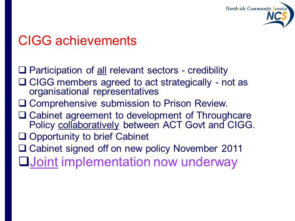 CIGG achievements  Participation of all relevant sectors - credibility  CIGG members agreed to act strategically - not as organisational representatives  Comprehensive submission to Prison Review.