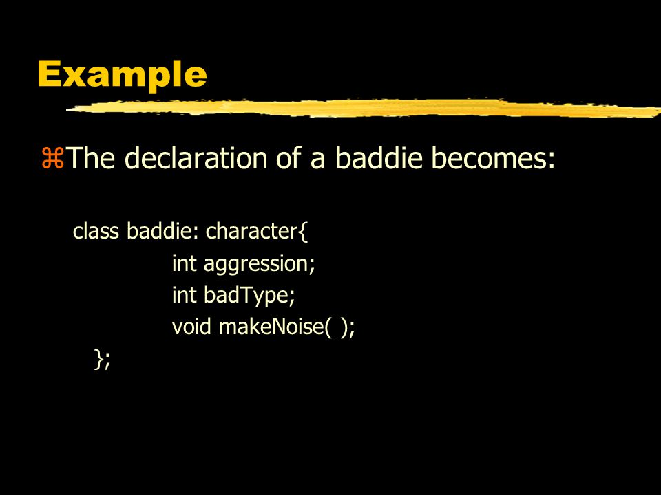 Example zThe declaration of a baddie becomes: class baddie: character{ int aggression; int badType; void makeNoise( ); };
