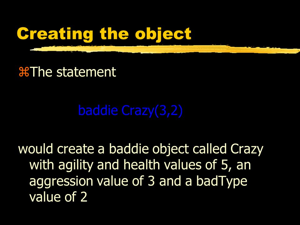 Creating the object zThe statement baddie Crazy(3,2) would create a baddie object called Crazy with agility and health values of 5, an aggression value of 3 and a badType value of 2
