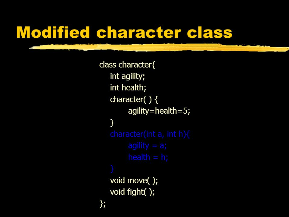 Modified character class class character{ int agility; int health; character( ) { agility=health=5; } character(int a, int h){ agility = a; health = h; } void move( ); void fight( ); };