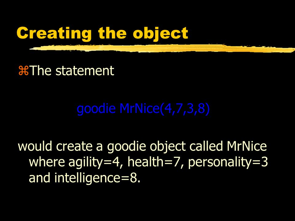 Creating the object zThe statement goodie MrNice(4,7,3,8) would create a goodie object called MrNice where agility=4, health=7, personality=3 and intelligence=8.