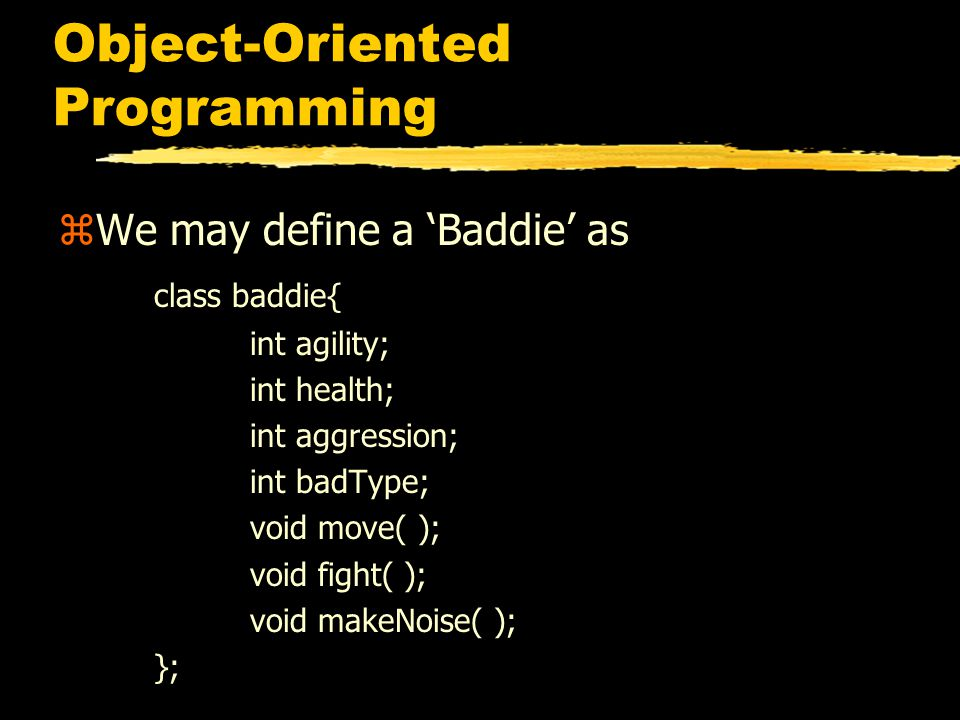 Object-Oriented Programming zWe may define a 'Baddie' as class baddie{ int agility; int health; int aggression; int badType; void move( ); void fight( ); void makeNoise( ); };