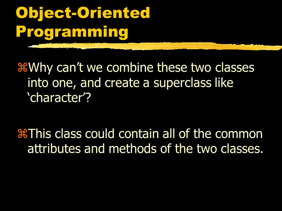 Object-Oriented Programming zWhy can't we combine these two classes into one, and create a superclass like 'character'.