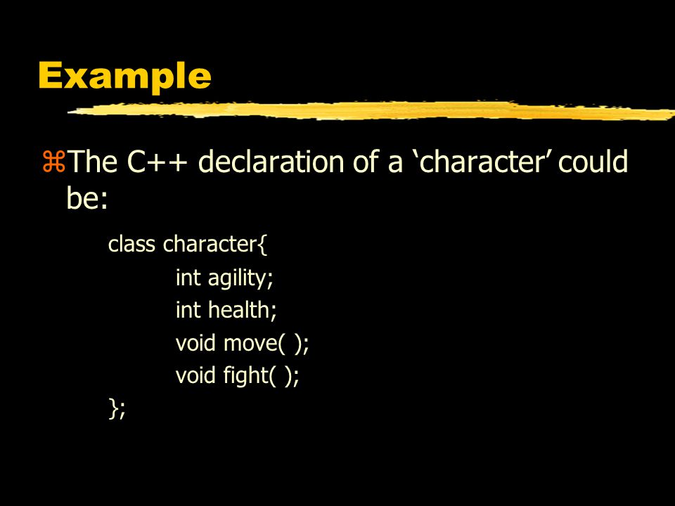 Example zThe C++ declaration of a 'character' could be: class character{ int agility; int health; void move( ); void fight( ); };