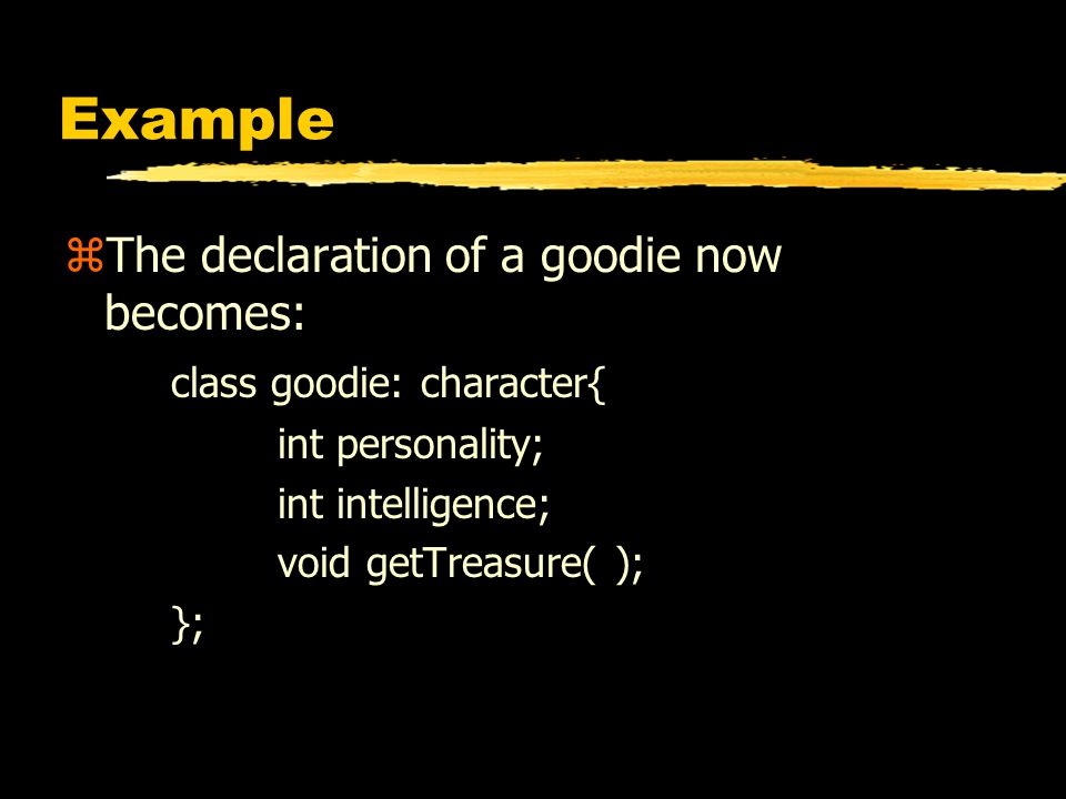 Example zThe declaration of a goodie now becomes: class goodie: character{ int personality; int intelligence; void getTreasure( ); };