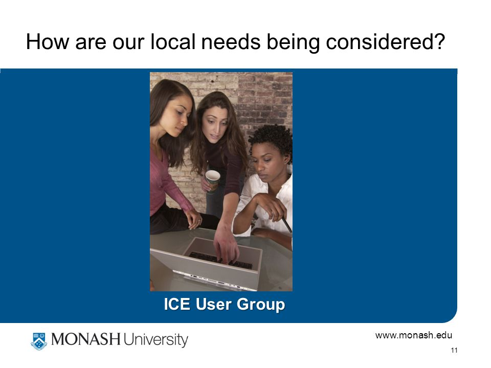 www.monash.edu 11 How are our local needs being considered ICE User Group