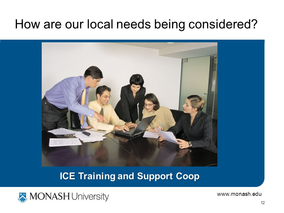 www.monash.edu 12 How are our local needs being considered ICE Training and Support Coop