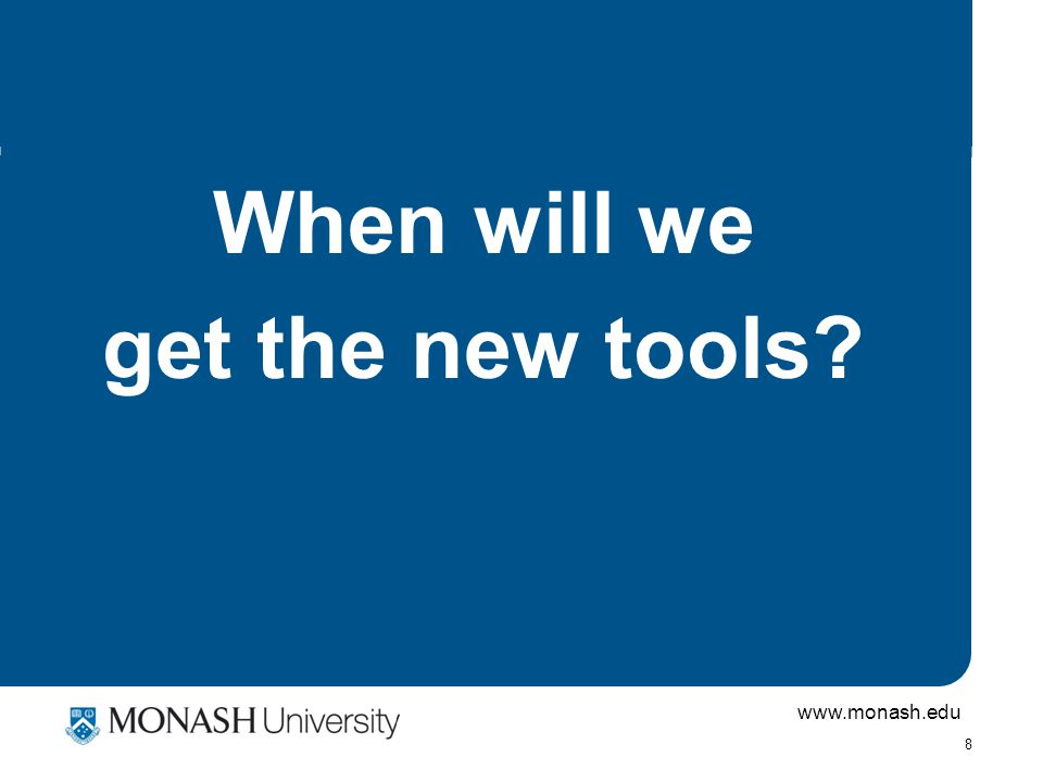 www.monash.edu 8 When will we get the new tools